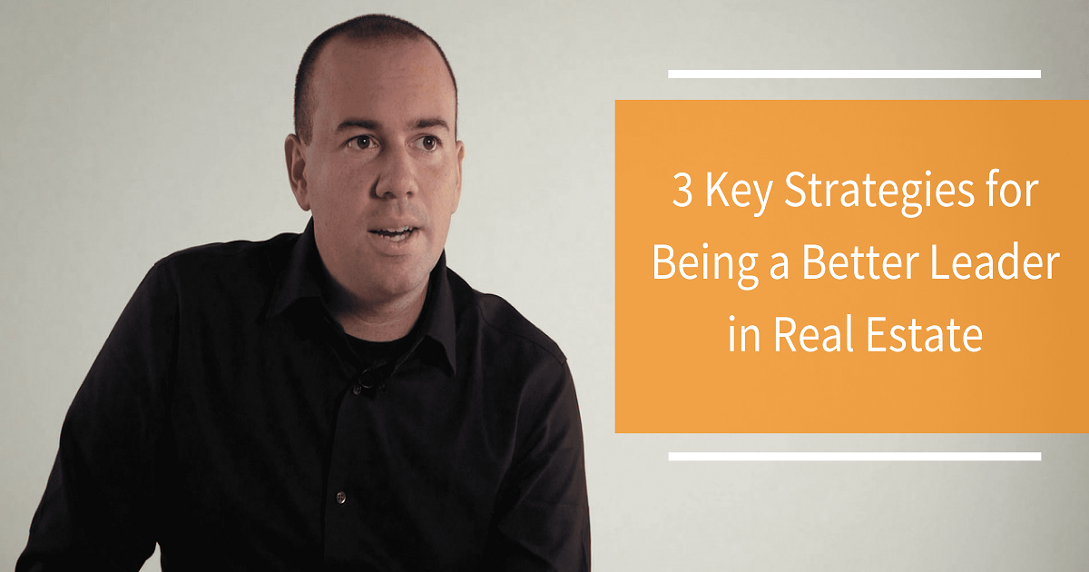 3 KEY STRATEGIES FOR BEING A BETTER LEADER IN REAL ESTATE