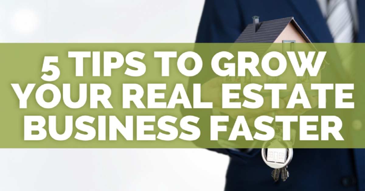 5 TIPS TO GROW YOUR REAL ESTATE BUSINESS FASTER